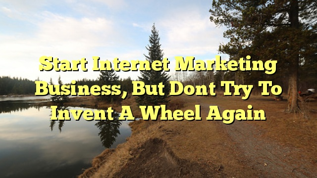 Start Internet Marketing Business, But Dont Try To Invent A Wheel Again